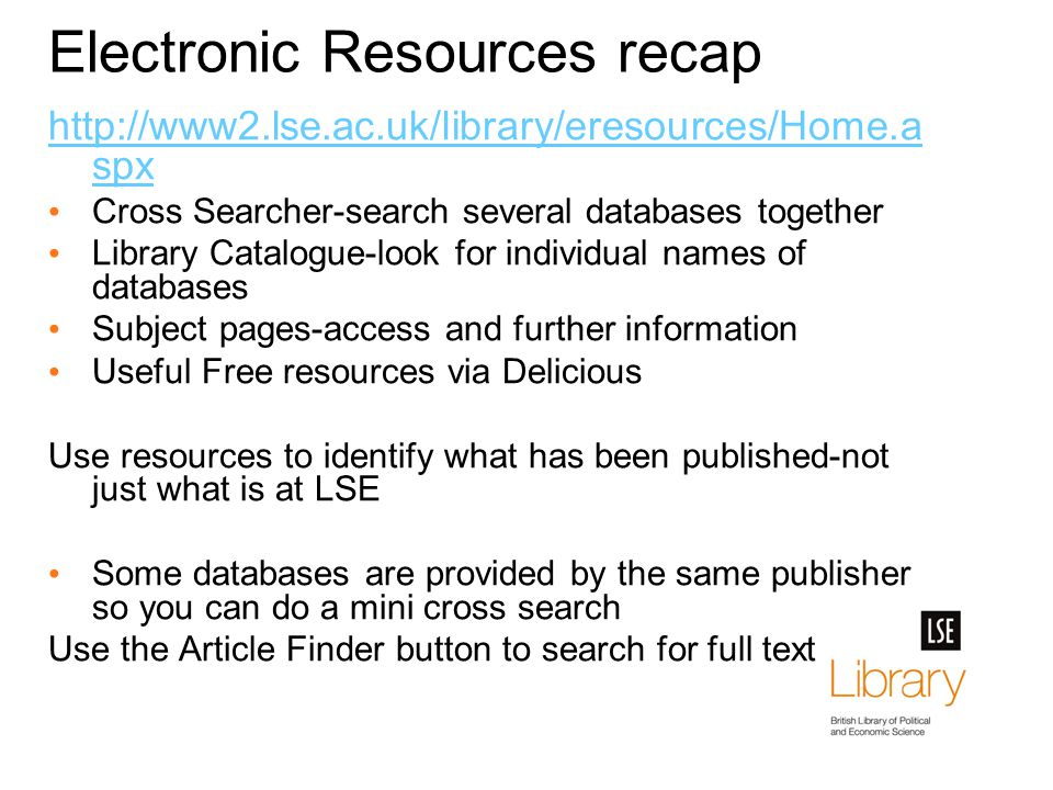 Electronic Resources recap http://www2.lse.ac.uk/library/eresources/Home.a spx Cross Searcher-search several databases together Library Catalogue-look for individual names of databases Subject pages-access and further information Useful Free resources via Delicious Use resources to identify what has been published-not just what is at LSE Some databases are provided by the same publisher so you can do a mini cross search Use the Article Finder button to search for full text
