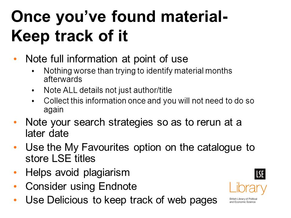 Once you've found material- Keep track of it Note full information at point of use Nothing worse than trying to identify material months afterwards Note ALL details not just author/title Collect this information once and you will not need to do so again Note your search strategies so as to rerun at a later date Use the My Favourites option on the catalogue to store LSE titles Helps avoid plagiarism Consider using Endnote Use Delicious to keep track of web pages