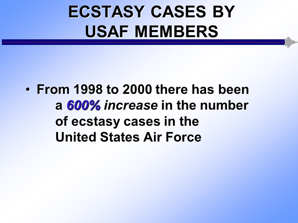 ECSTASY CASES BY USAF MEMBERS From 1998 to 2000 there has been a 600% increase in the number of ecstasy cases in the United States Air ForceFrom 1998 to 2000 there has been a 600% increase in the number of ecstasy cases in the United States Air Force