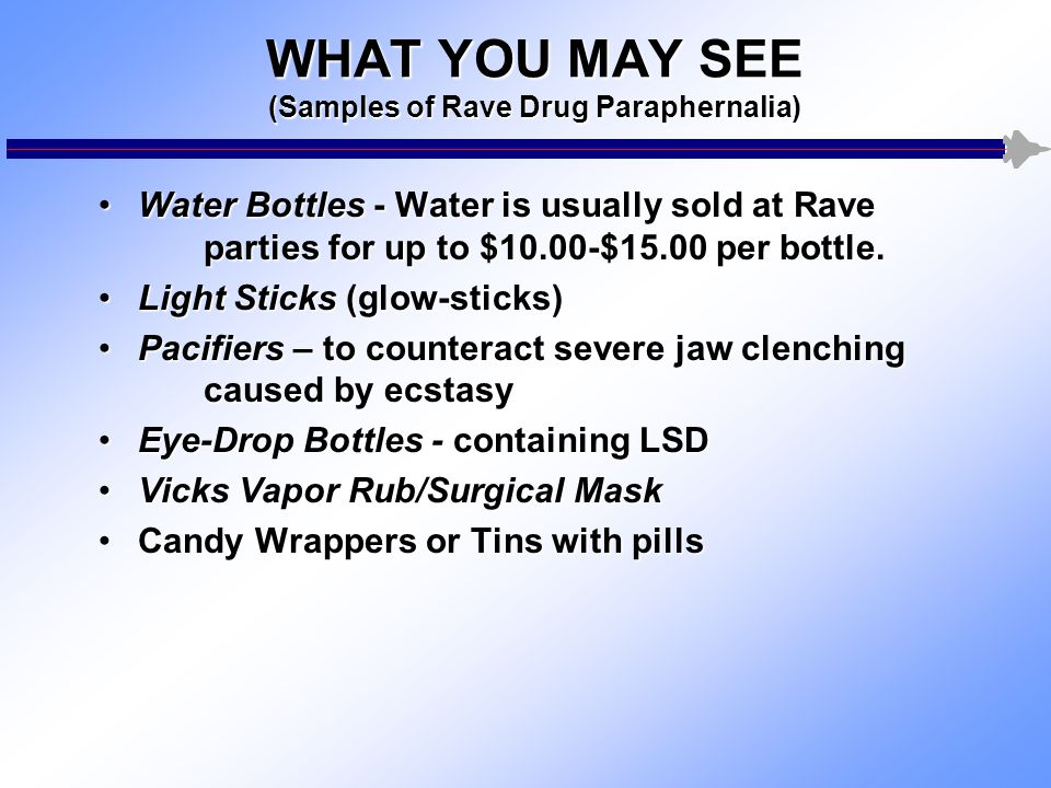 WHAT YOU MAY SEE (Samples of Rave Drug Paraphernalia) Water Bottles - Water is usually sold at Rave parties for up to $10.00-$15.00 per bottle.Water Bottles - Water is usually sold at Rave parties for up to $10.00-$15.00 per bottle.