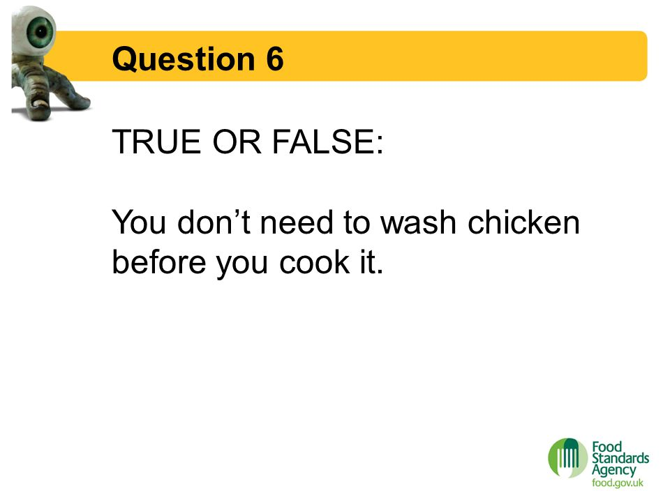 Question 6 TRUE OR FALSE: You don't need to wash chicken before you cook it.