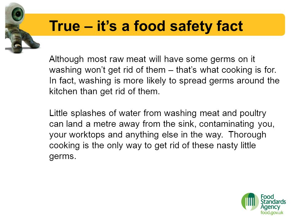 True – it's a food safety fact Although most raw meat will have some germs on it washing won't get rid of them – that's what cooking is for. In fact,