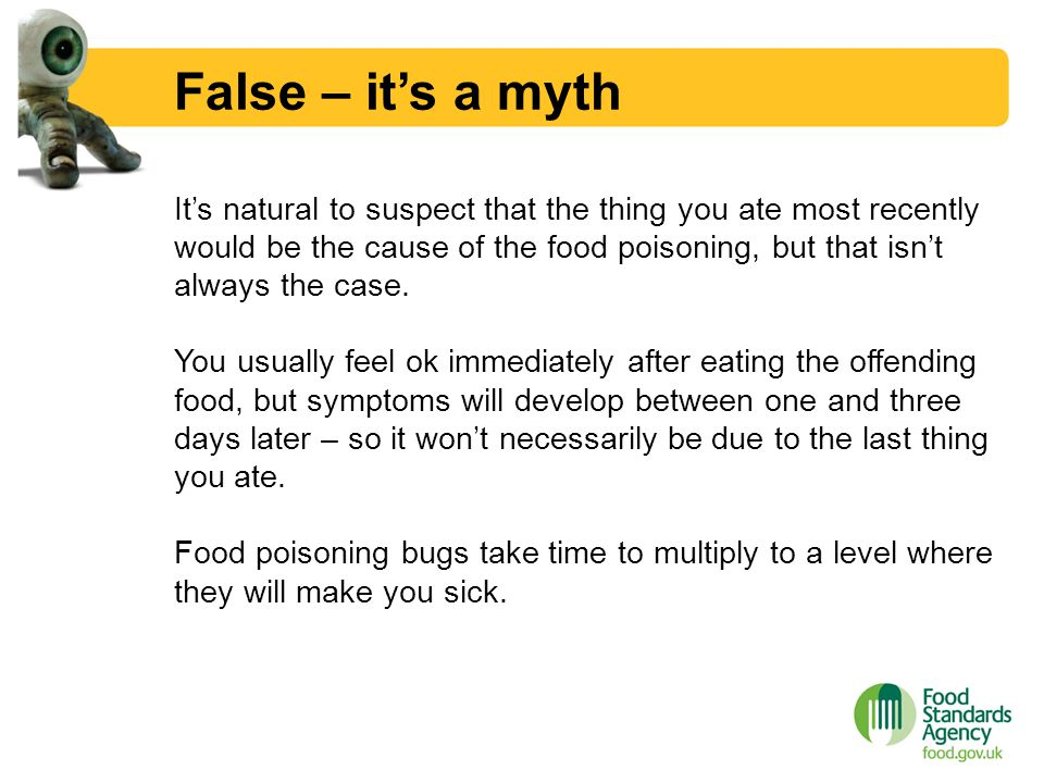 False – it's a myth It's natural to suspect that the thing you ate most recently would be the cause of the food poisoning, but that isn't always the c