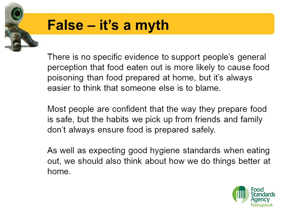 False – it's a myth There is no specific evidence to support people's general perception that food eaten out is more likely to cause food poisoning th