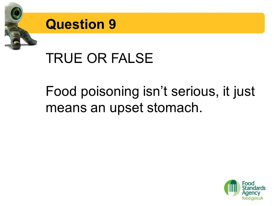Question 9 TRUE OR FALSE Food poisoning isn't serious, it just means an upset stomach.