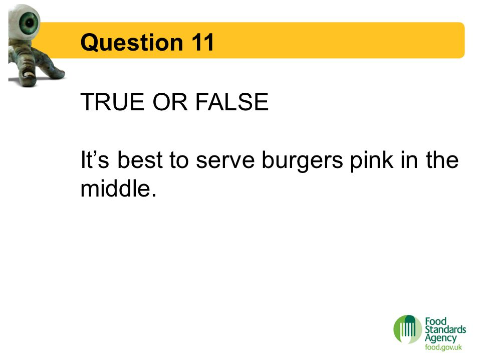 Question 11 TRUE OR FALSE It's best to serve burgers pink in the middle.