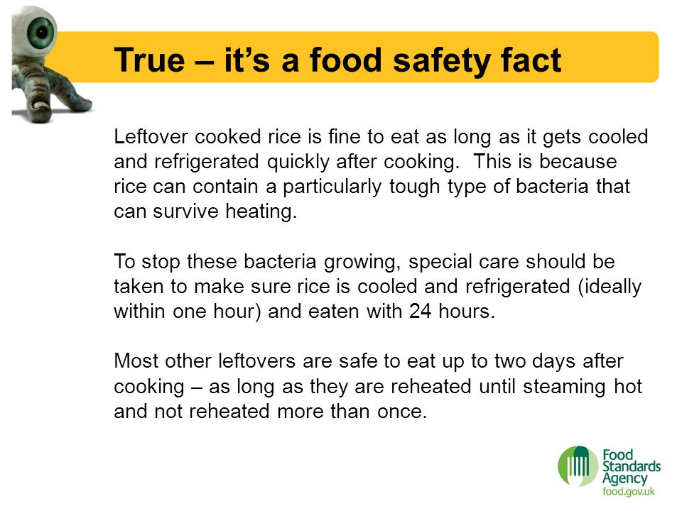 True – it's a food safety fact Leftover cooked rice is fine to eat as long as it gets cooled and refrigerated quickly after cooking. This is because r