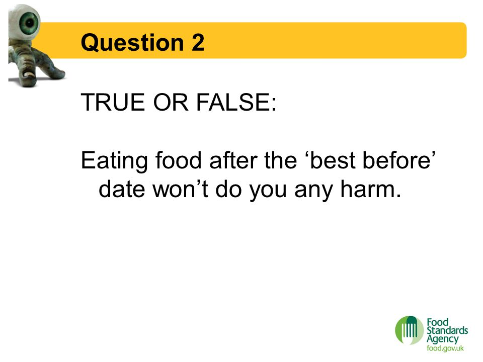 Question 2 TRUE OR FALSE: Eating food after the 'best before' date won't do you any harm.