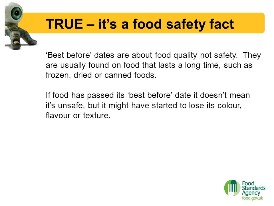 TRUE – it's a food safety fact 'Best before' dates are about food quality not safety. They are usually found on food that lasts a long time, such as f