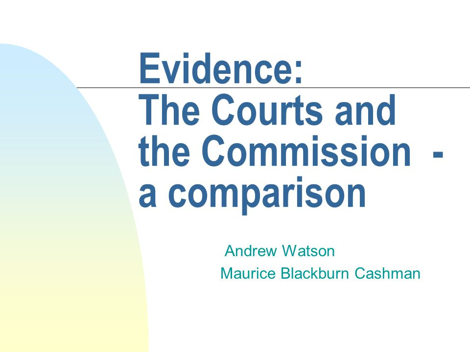 The rules of evidence n Are the default position for Courts n Are not the default position for the Commission n In the Federal Courts and NSW are primarily to be found in the Evidence Act 1995 in each jurisdiction