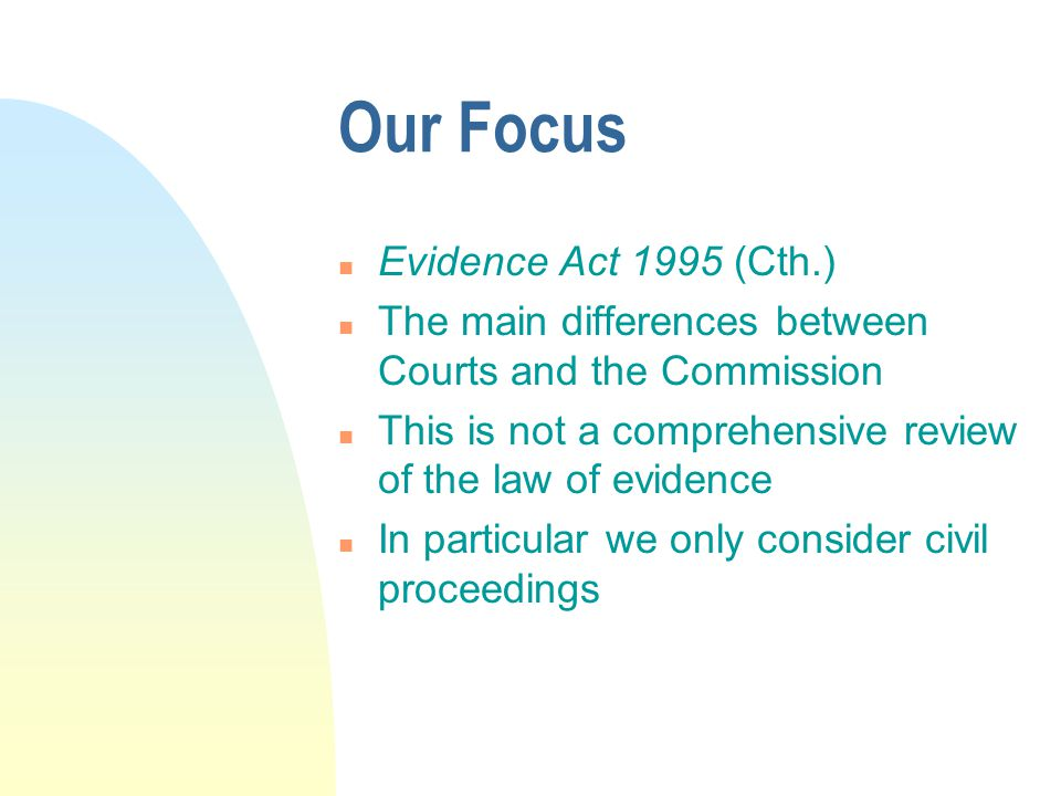 Our Focus n Evidence Act 1995 (Cth.) n The main differences between Courts and the Commission n This is not a comprehensive review of the law of evidence n In particular we only consider civil proceedings