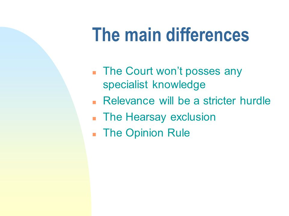 The main differences n The Court won't posses any specialist knowledge n Relevance will be a stricter hurdle n The Hearsay exclusion n The Opinion Rul