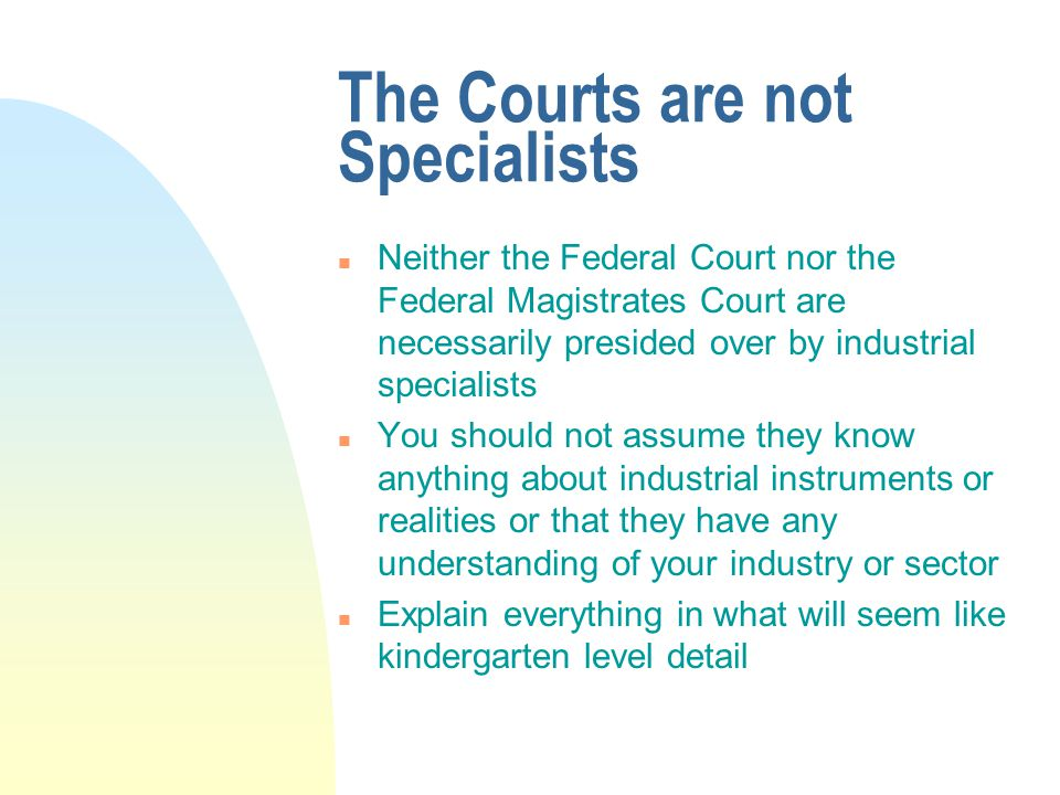 The Courts are not Specialists n Neither the Federal Court nor the Federal Magistrates Court are necessarily presided over by industrial specialists n You should not assume they know anything about industrial instruments or realities or that they have any understanding of your industry or sector n Explain everything in what will seem like kindergarten level detail