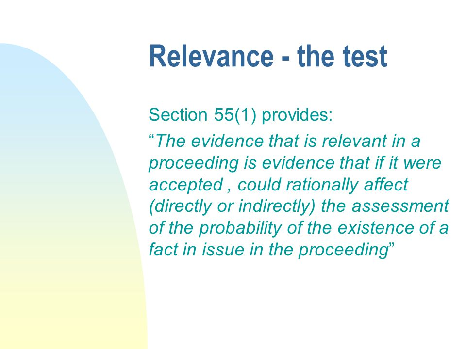 Relevance - the test Section 55(1) provides: The evidence that is relevant in a proceeding is evidence that if it were accepted, could rationally affect (directly or indirectly) the assessment of the probability of the existence of a fact in issue in the proceeding