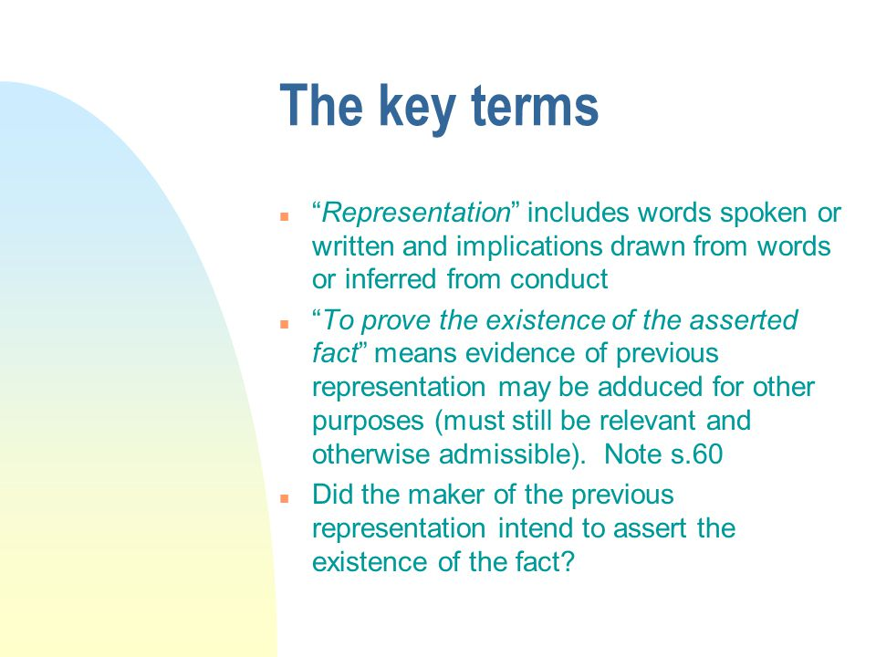 The key terms n Representation includes words spoken or written and implications drawn from words or inferred from conduct n To prove the existence of the asserted fact means evidence of previous representation may be adduced for other purposes (must still be relevant and otherwise admissible).