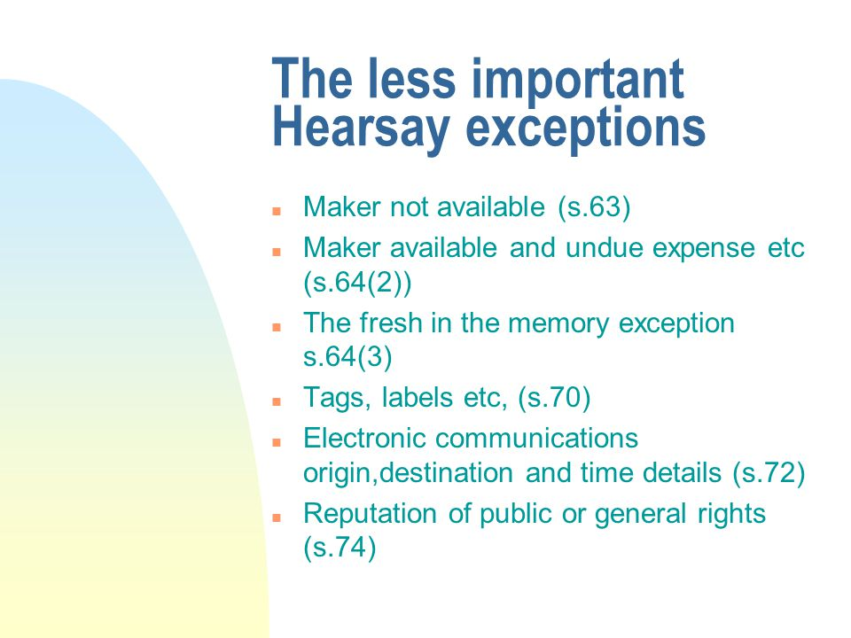 The less important Hearsay exceptions n Maker not available (s.63) n Maker available and undue expense etc (s.64(2)) n The fresh in the memory exception s.64(3) n Tags, labels etc, (s.70) n Electronic communications origin,destination and time details (s.72) n Reputation of public or general rights (s.74)