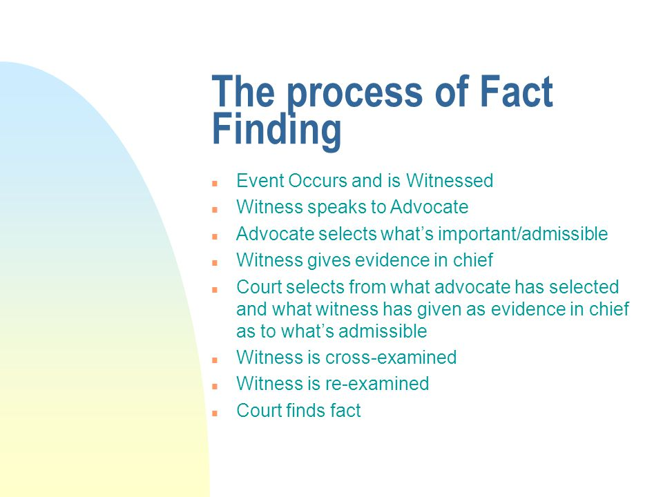 The process of Fact Finding n Event Occurs and is Witnessed n Witness speaks to Advocate n Advocate selects what's important/admissible n Witness gives evidence in chief n Court selects from what advocate has selected and what witness has given as evidence in chief as to what's admissible n Witness is cross-examined n Witness is re-examined n Court finds fact