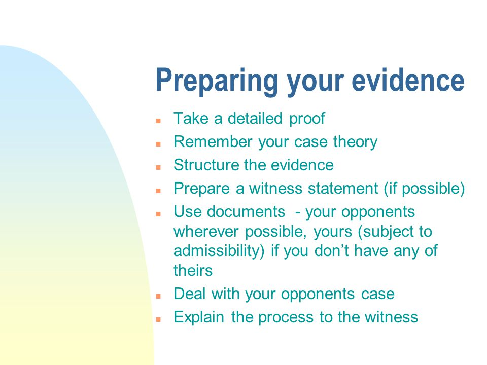 Preparing your evidence n Take a detailed proof n Remember your case theory n Structure the evidence n Prepare a witness statement (if possible) n Use documents - your opponents wherever possible, yours (subject to admissibility) if you don't have any of theirs n Deal with your opponents case n Explain the process to the witness
