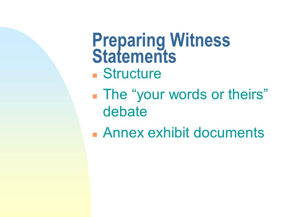 """Preparing Witness Statements n Structure n The """"your words or theirs"""" debate n Annex exhibit documents"""