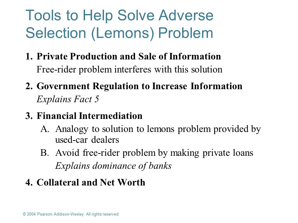 © 2004 Pearson Addison-Wesley. All rights reserved 8-9 Tools to Help Solve Adverse Selection (Lemons) Problem 1.Private Production and Sale of Informa