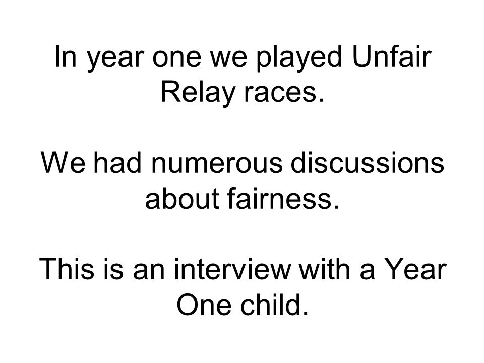 In year one we played Unfair Relay races. We had numerous discussions about fairness.