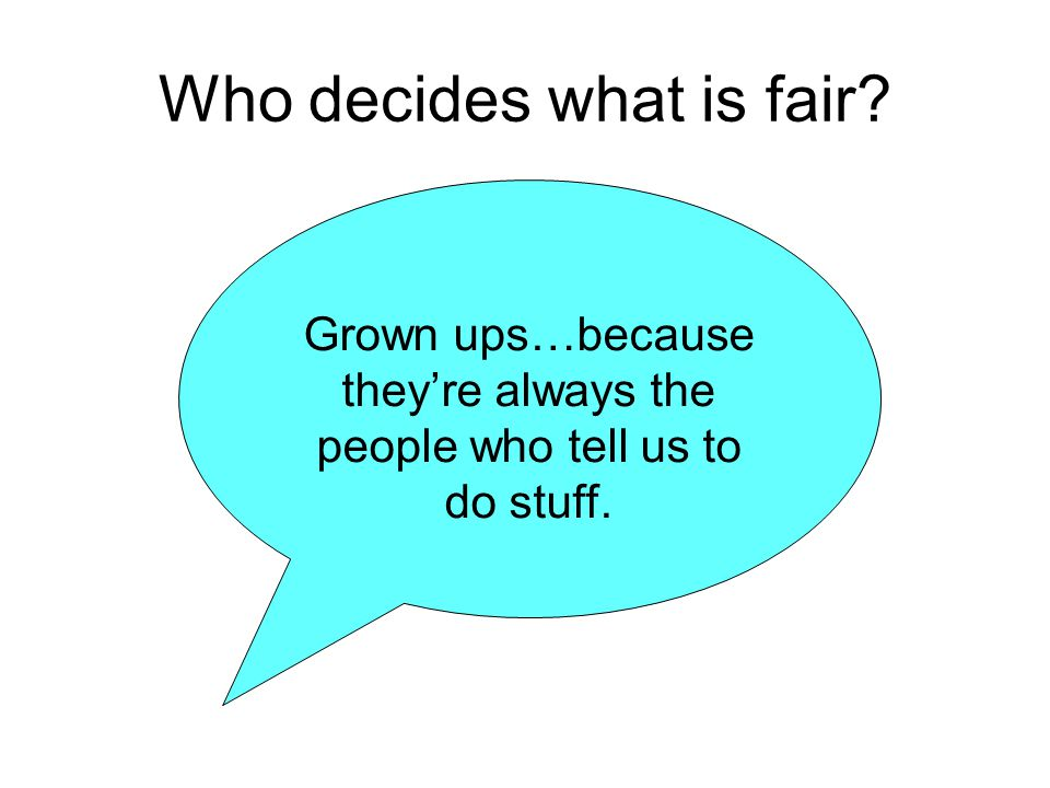 Who decides what is fair? Grown ups…because they're always the people who tell us to do stuff.