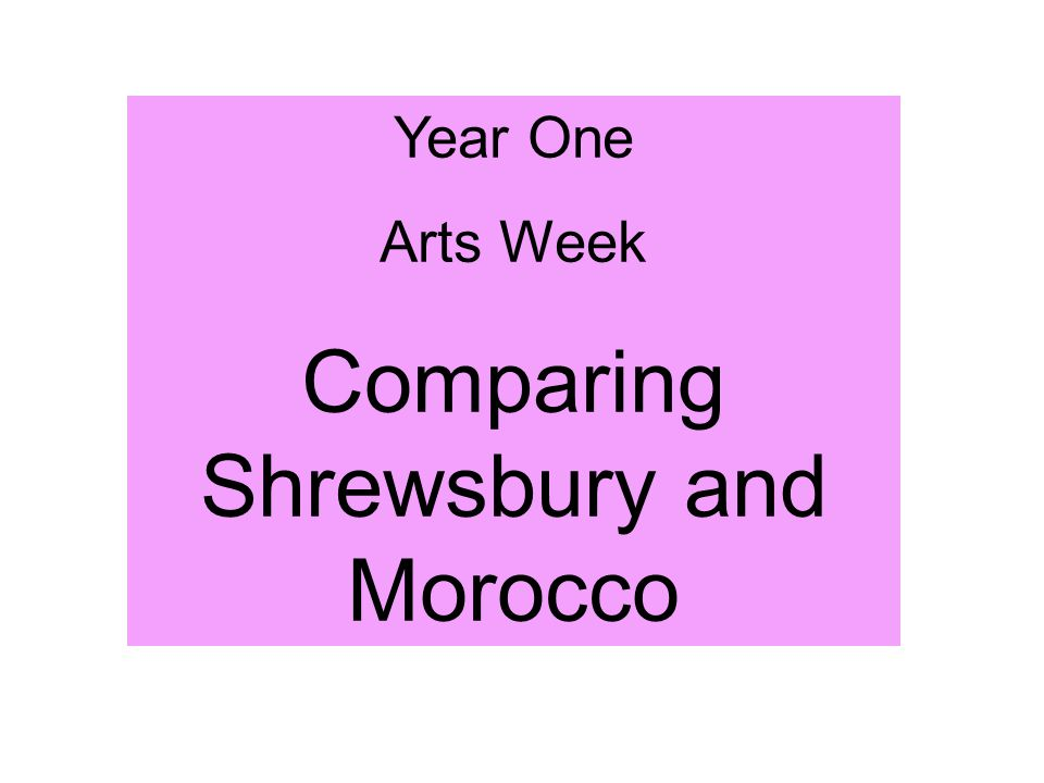 Year One Arts Week Comparing Shrewsbury and Morocco