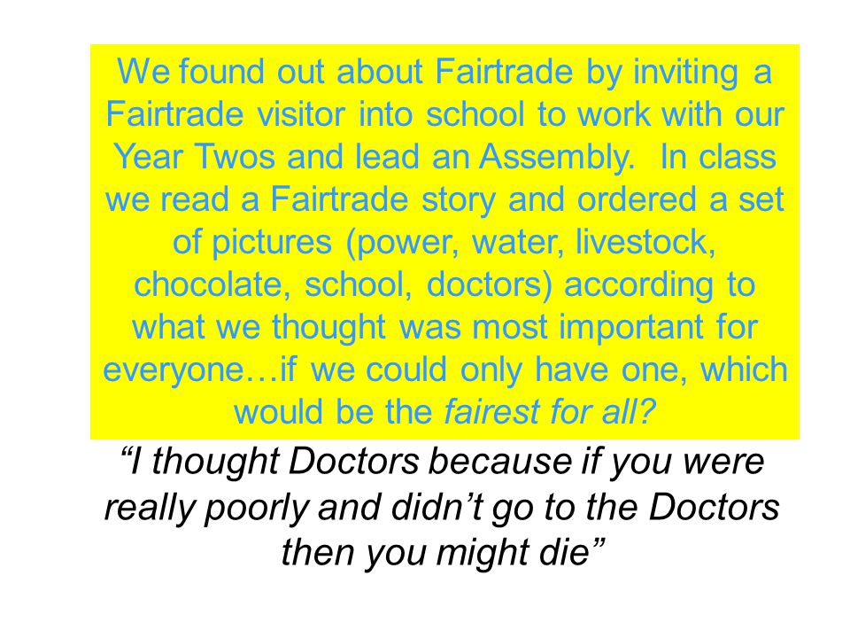We found out about Fairtrade by inviting a Fairtrade visitor into school to work with our Year Twos and lead an Assembly.