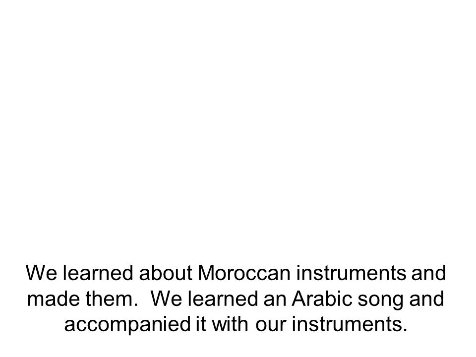 We learned about Moroccan instruments and made them.