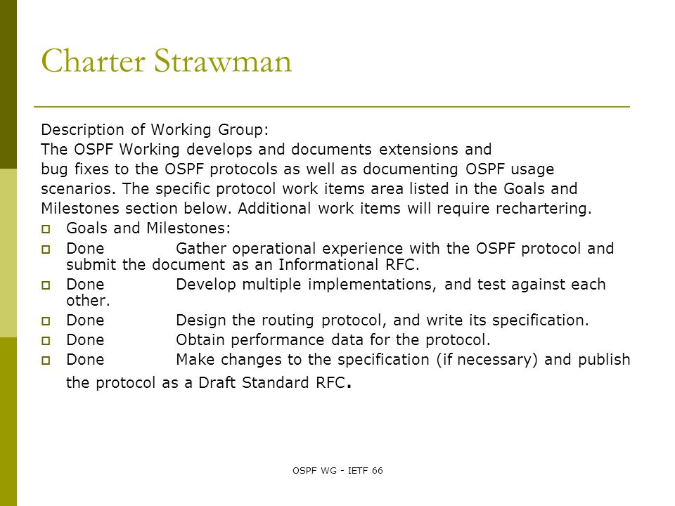 OSPF WG - IETF 66 Charter Strawman Description of Working Group: The OSPF Working develops and documents extensions and bug fixes to the OSPF protocols as well as documenting OSPF usage scenarios.