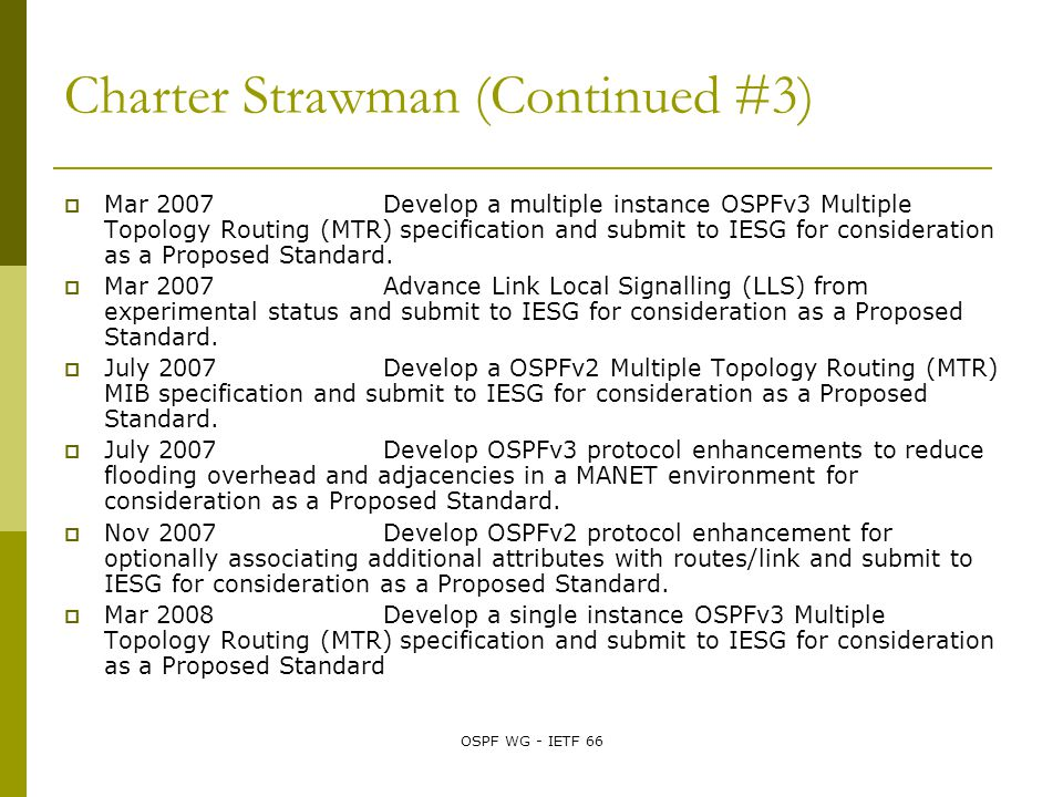 OSPF WG - IETF 66 Charter Strawman (Continued #3)  Mar 2007 Develop a multiple instance OSPFv3 Multiple Topology Routing (MTR) specification and submit to IESG for consideration as a Proposed Standard.