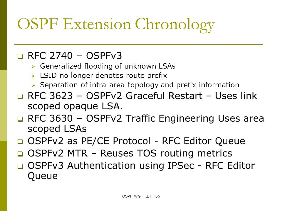 OSPF WG - IETF 66 OSPF Extension Chronology  RFC 2740 – OSPFv3  Generalized flooding of unknown LSAs  LSID no longer denotes route prefix  Separation of intra-area topology and prefix information  RFC 3623 – OSPFv2 Graceful Restart – Uses link scoped opaque LSA.