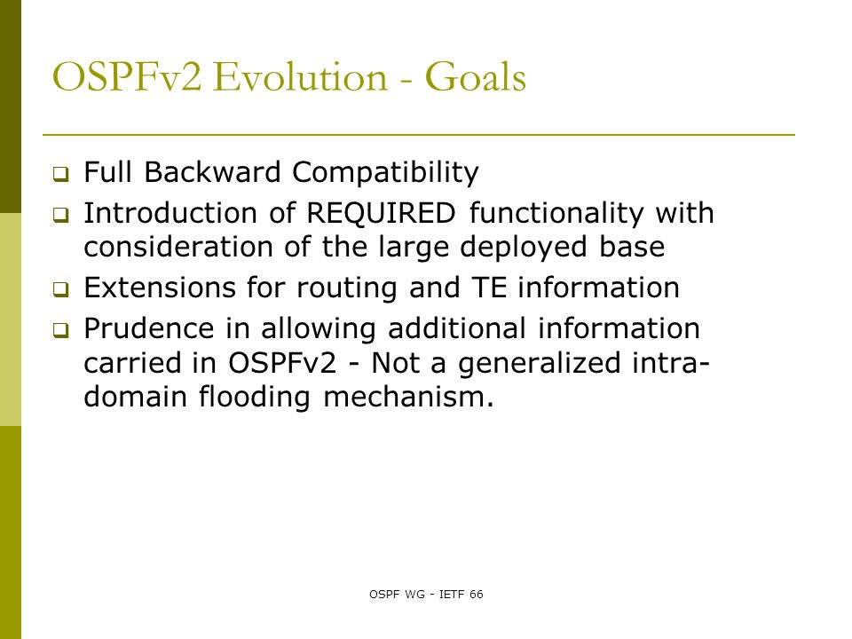 OSPF WG - IETF 66 OSPFv2 Evolution - Goals  Full Backward Compatibility  Introduction of REQUIRED functionality with consideration of the large deployed base  Extensions for routing and TE information  Prudence in allowing additional information carried in OSPFv2 - Not a generalized intra- domain flooding mechanism.