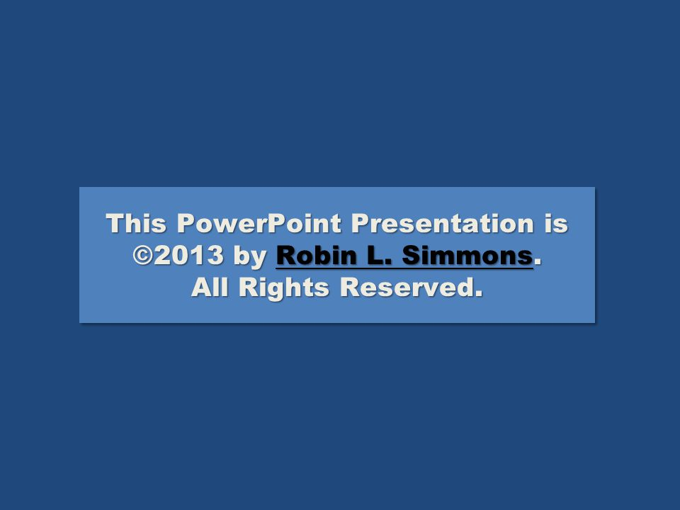 This PowerPoint Presentation is ©2013 by Robin L.Simmons.