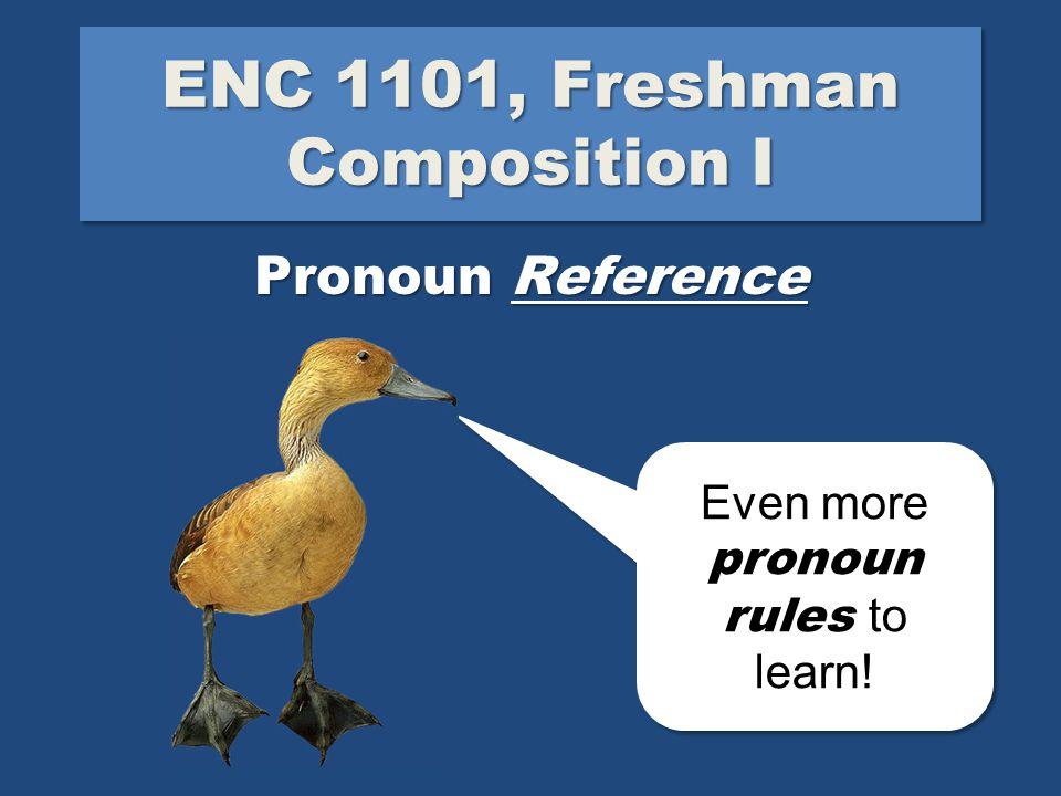 ENC 1101, Freshman Composition I Pronoun Reference Even more pronoun rules to learn.