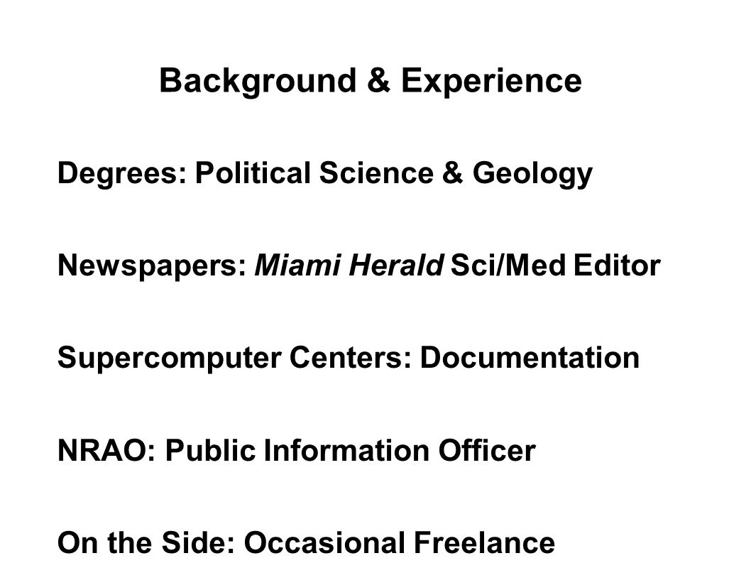 Background & Experience Degrees: Political Science & Geology Newspapers: Miami Herald Sci/Med Editor Supercomputer Centers: Documentation NRAO: Public
