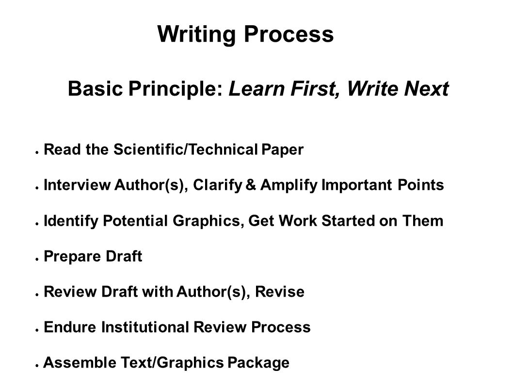 Writing Process Basic Principle: Learn First, Write Next ● Read the Scientific/Technical Paper ● Interview Author(s), Clarify & Amplify Important Poin