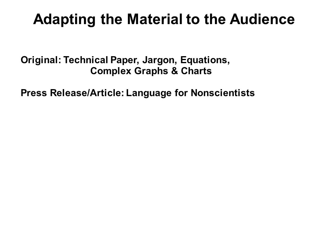 Adapting the Material to the Audience Original: Technical Paper, Jargon, Equations, Complex Graphs & Charts Press Release/Article: Language for Nonsci