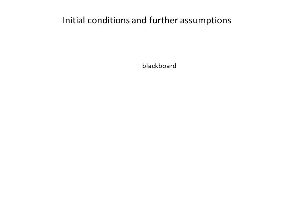 Initial conditions and further assumptions blackboard