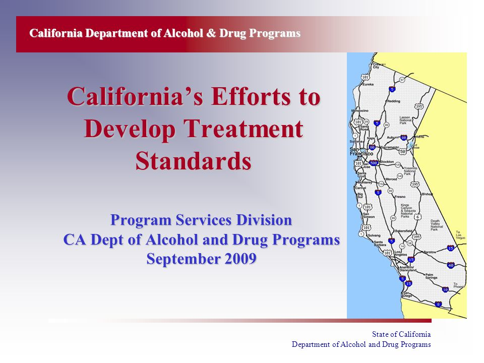 State of California Department of Alcohol and Drug Programs California's Efforts to Develop Treatment Standards Program Services Division CA Dept of Alcohol and Drug Programs September 2009 California Department of Alcohol & Drug Programs
