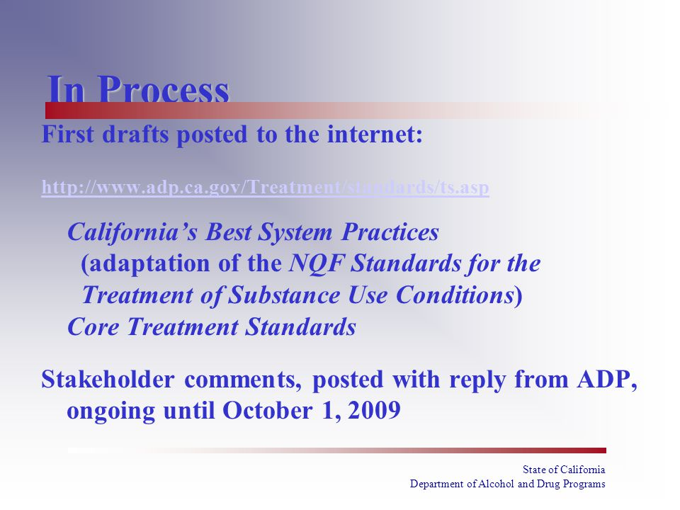 State of California Department of Alcohol and Drug Programs In Process First drafts posted to the internet: http://www.adp.ca.gov/Treatment/standards/ts.asp California's Best System Practices (adaptation of the NQF Standards for the Treatment of Substance Use Conditions) Core Treatment Standards Stakeholder comments, posted with reply from ADP, ongoing until October 1, 2009