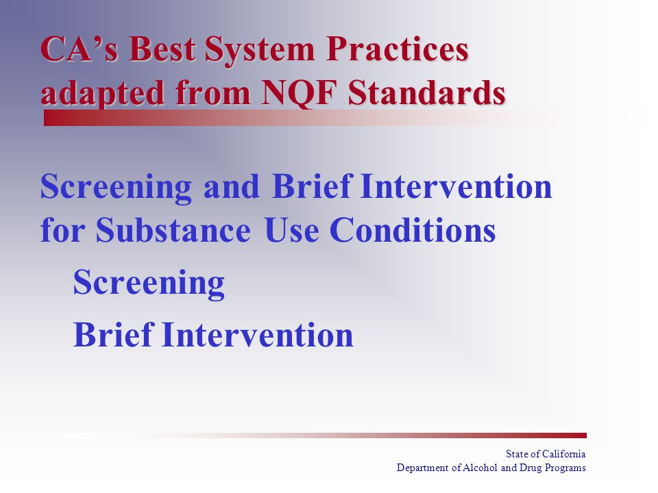 State of California Department of Alcohol and Drug Programs CA's Best System Practices adapted from NQF Standards Screening and Brief Intervention for Substance Use Conditions Screening Brief Intervention