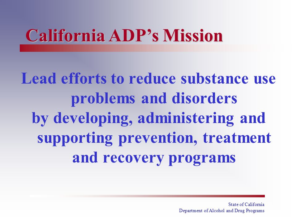 State of California Department of Alcohol and Drug Programs Lead efforts to reduce substance use problems and disorders by developing, administering and supporting prevention, treatment and recovery programs California ADP's Mission