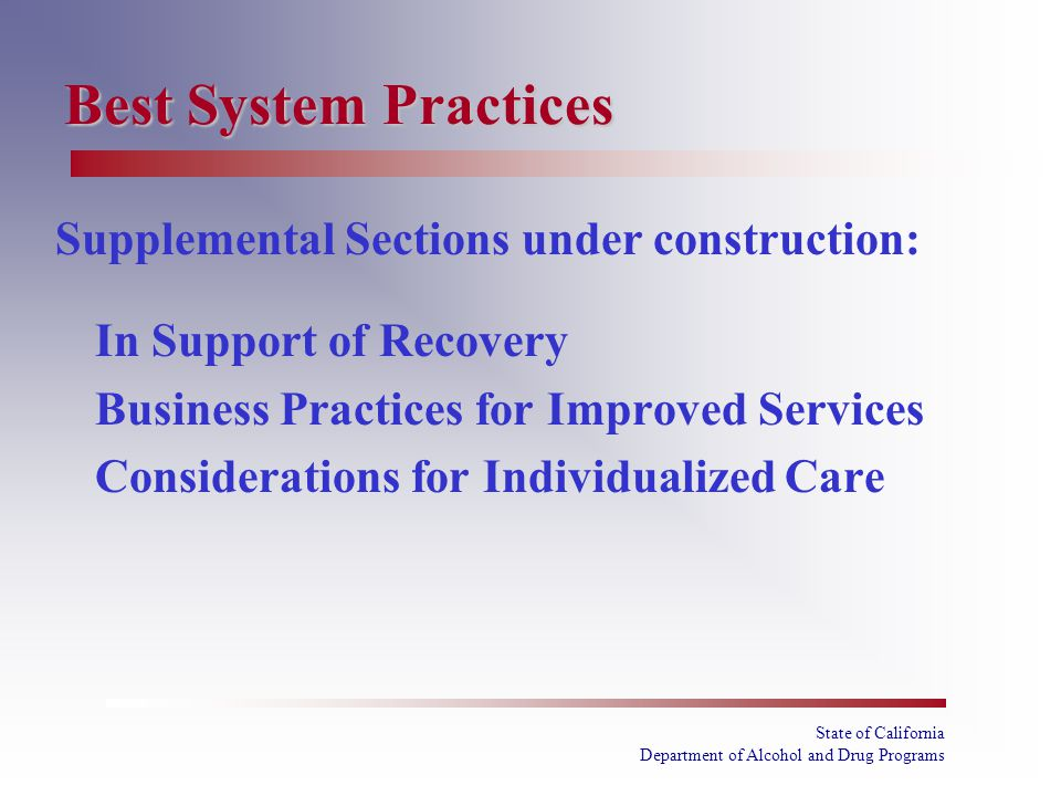 State of California Department of Alcohol and Drug Programs Best System Practices Supplemental Sections under construction: In Support of Recovery Business Practices for Improved Services Considerations for Individualized Care
