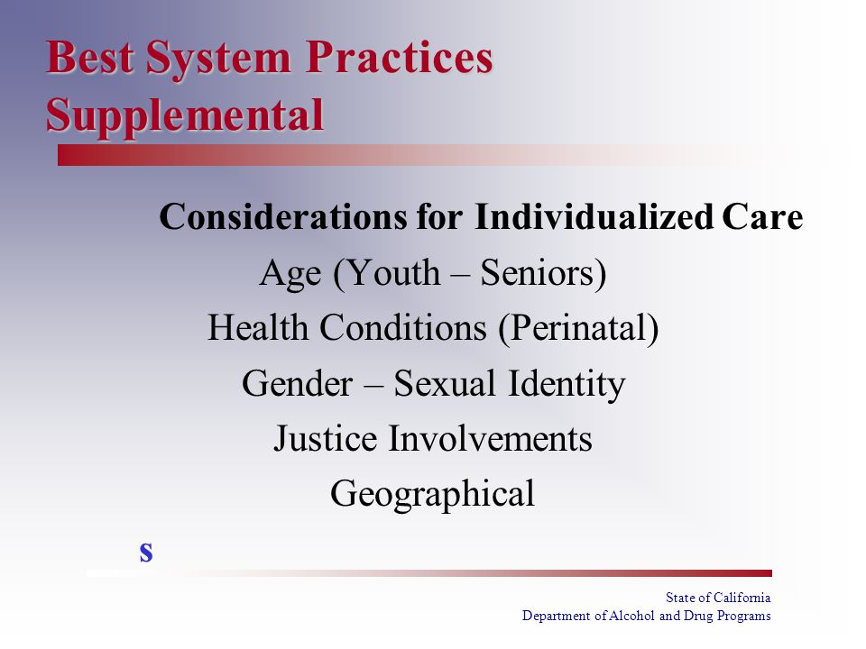 State of California Department of Alcohol and Drug Programs Best System Practices Supplemental Considerations for Individualized Care Age (Youth – Seniors) Health Conditions (Perinatal) Gender – Sexual Identity Justice Involvements Geographical s