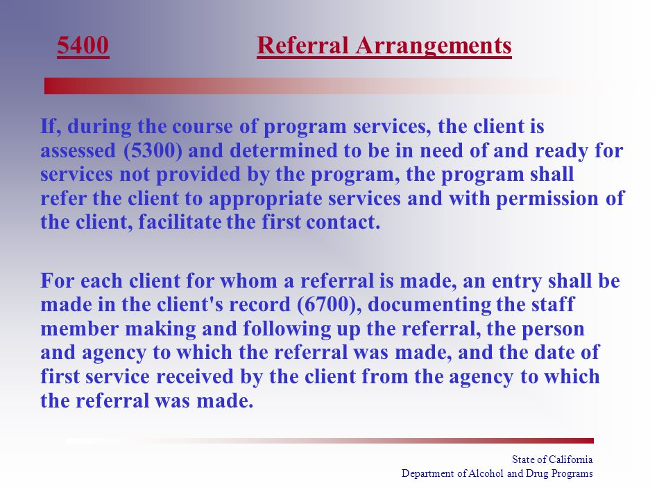State of California Department of Alcohol and Drug Programs If, during the course of program services, the client is assessed (5300) and determined to be in need of and ready for services not provided by the program, the program shall refer the client to appropriate services and with permission of the client, facilitate the first contact.