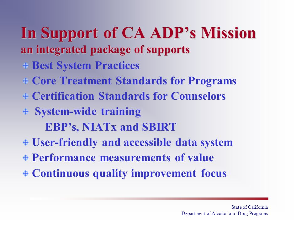 State of California Department of Alcohol and Drug Programs In Support of CA ADP's Mission an integrated package of supports Best System Practices Core Treatment Standards for Programs Certification Standards for Counselors System-wide training EBP's, NIATx and SBIRT User-friendly and accessible data system Performance measurements of value Continuous quality improvement focus