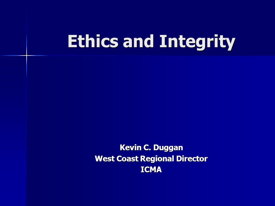 Ethics and Integrity Kevin C. Duggan West Coast Regional Director ICMA