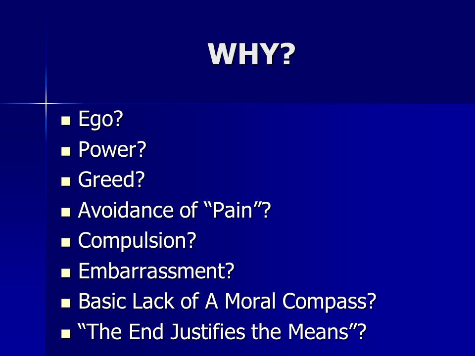 WHY. Ego. Ego. Power. Power. Greed. Greed. Avoidance of Pain .