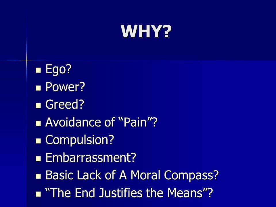 WHY. Ego. Ego. Power. Power. Greed. Greed. Avoidance of Pain .